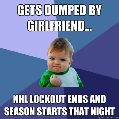 gets dumped by girlfriend nhl lockout ends and season sta - Success Kid
