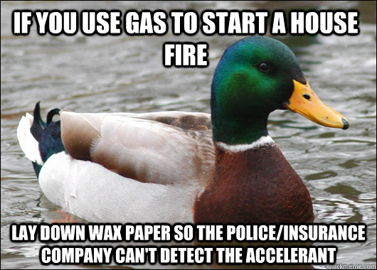 if you use gas to start a house fire lay down wax paper so t - Actual Advice Mallard