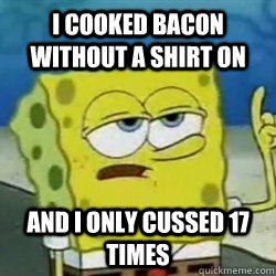 i cooked bacon without a shirt on and i only cussed 17 times - Tough guy spongebob