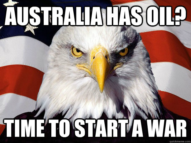 australia has oil time to start a war - Evil American Eagle