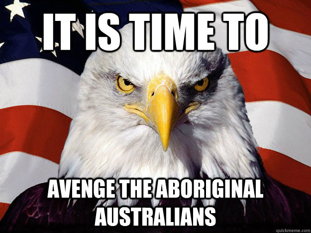 it is time to avenge the aboriginal australians - Evil American Eagle