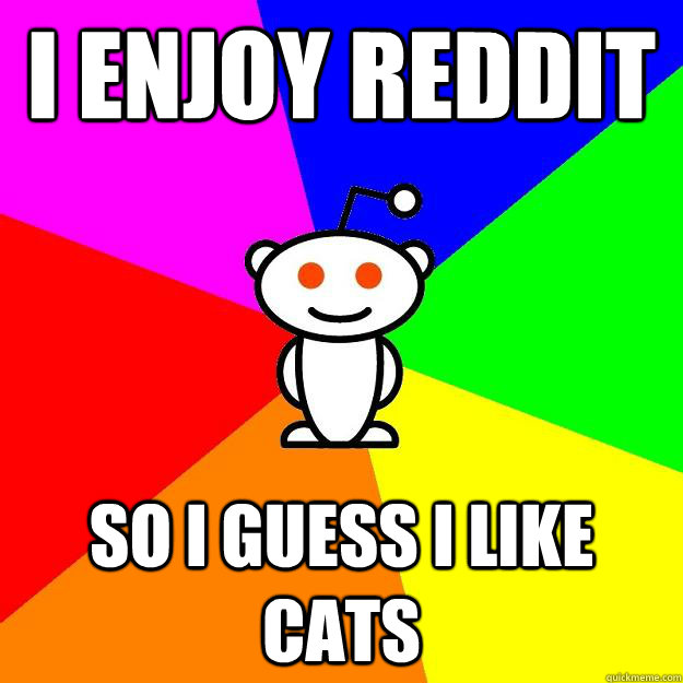 i enjoy reddit so i guess i like cats - Reddit Alien