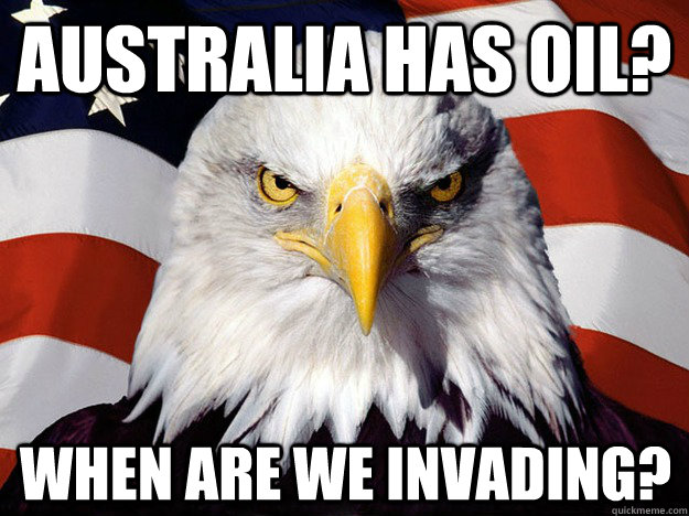 australia has oil when are we invading - Evil American Eagle