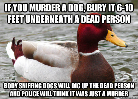 if you murder a dog bury it 610 feet underneath a dead per - Malicious Advice Mallard
