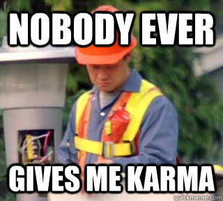nobody ever gives me karma -