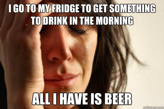 i go to my fridge to get something to drink in the morning a - First World Problems