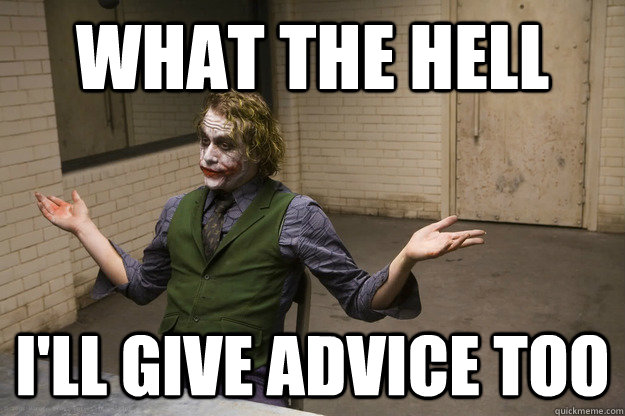 what the hell ill give advice too - Joker Aint Mad