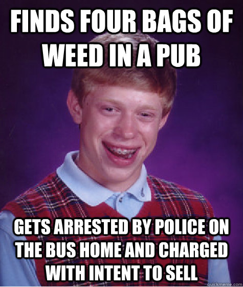 finds four bags of weed in a pub gets arrested by police on - Bad Luck Brian