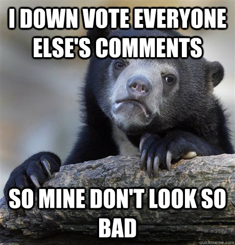 i down vote everyone elses comments so mine dont look so b - Confession Bear