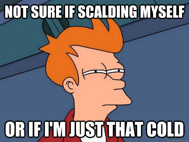not sure if scalding myself or if im just that cold - Futurama Fry