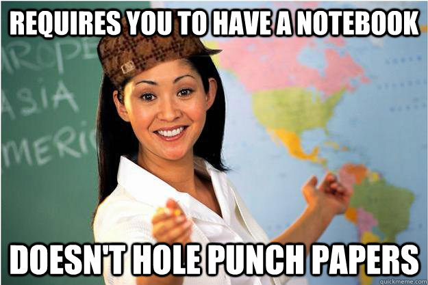 requires you to have a notebook doesnt hole punch papers - Scumbag Teacher