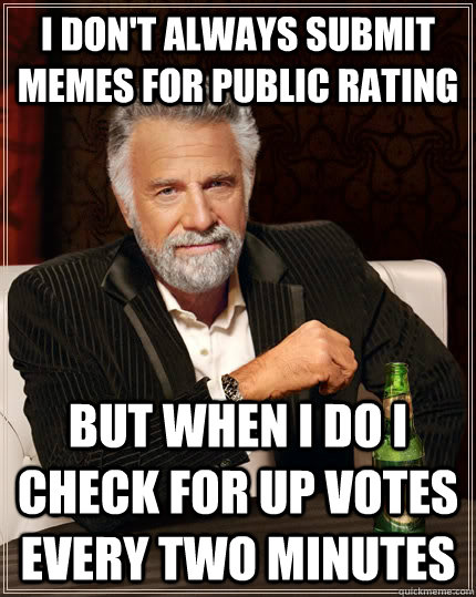i dont always submit memes for public rating but when i do  - The Most Interesting Man In The World