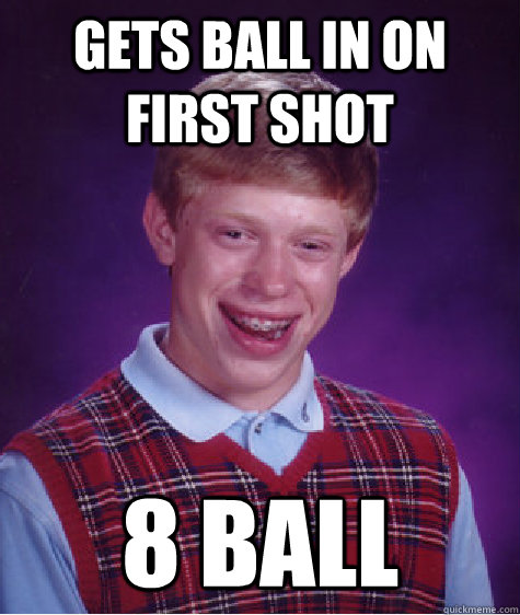 gets ball in on first shot 8 ball  - Bad Luck Brian