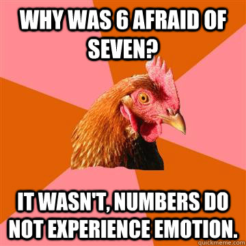 why was 6 afraid of seven it wasnt numbers do not experie - Anti-Joke Chicken