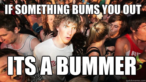 if something bums you out its a bummer - Sudden Clarity Clarence