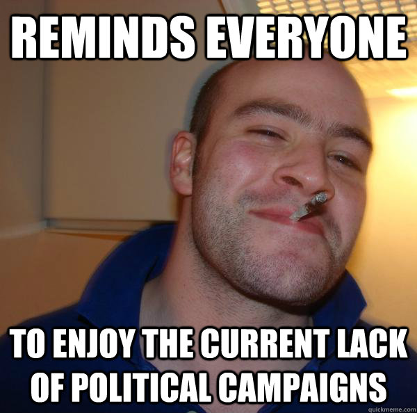reminds everyone to enjoy the current lack of political camp - Good Guy Greg