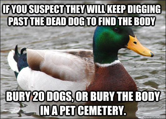 if you suspect they will keep digging past the dead dog to f - Actual Advice Mallard