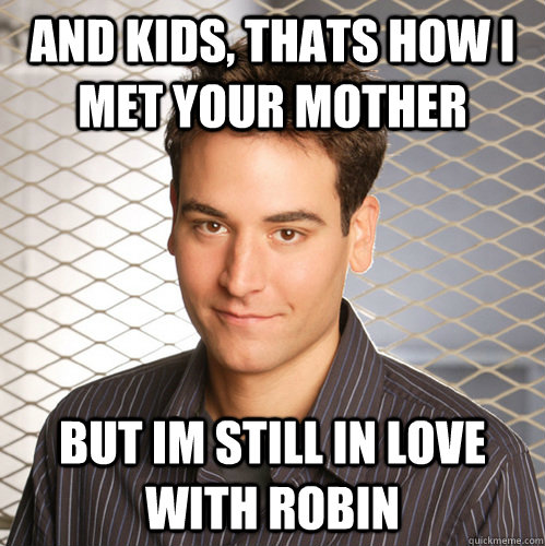 and kids thats how i met your mother but im still in love w - Scumbag Ted Mosby