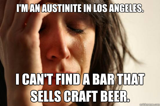 im an austinite in los angeles i cant find a bar that sel - First World Problems