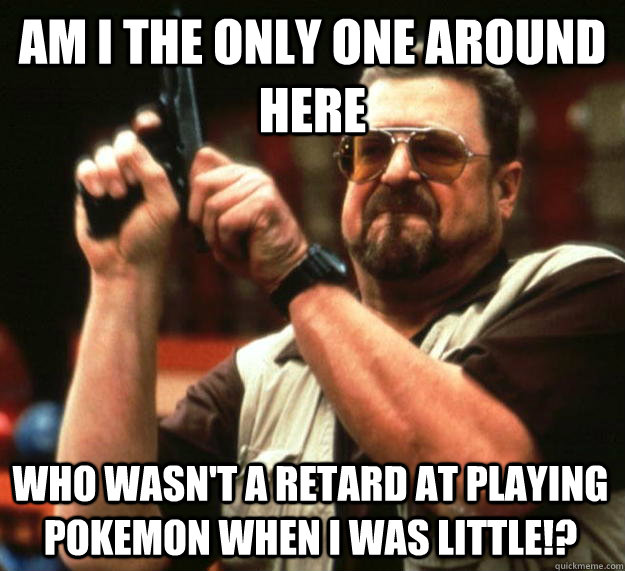 am i the only one around here who wasnt a retard at playing - Angry Walter