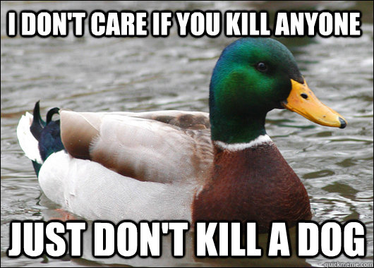 i dont care if you kill anyone just dont kill a dog - Actual Advice Mallard