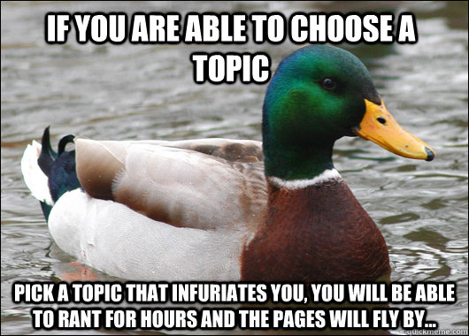 if you are able to choose a topic pick a topic that infuriat - Actual Advice Mallard