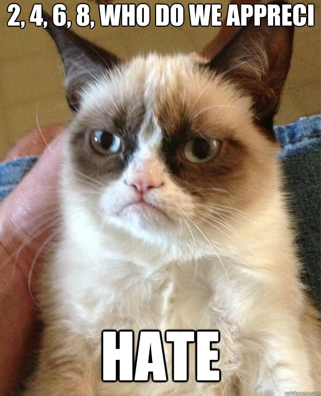 2 4 6 8 who do we appreci hate - Grumpy Cat
