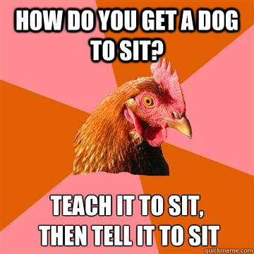 how do you get a dog to sit teach it to sit then tell it - Anti-Joke Chicken