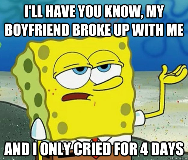 ill have you know my boyfriend broke up with me and i only - Tough Spongebob