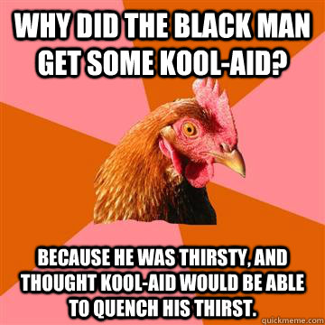 why did the black man get some koolaid because he was th - Anti-Joke Chicken