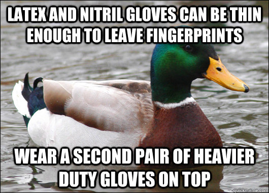 latex and nitril gloves can be thin enough to leave fingerpr - Actual Advice Mallard