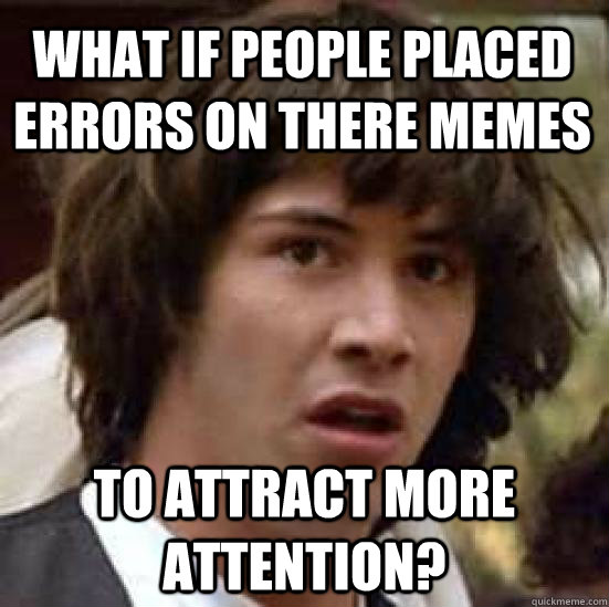 what if people placed errors on there memes to attract more  - conspiracy keanu