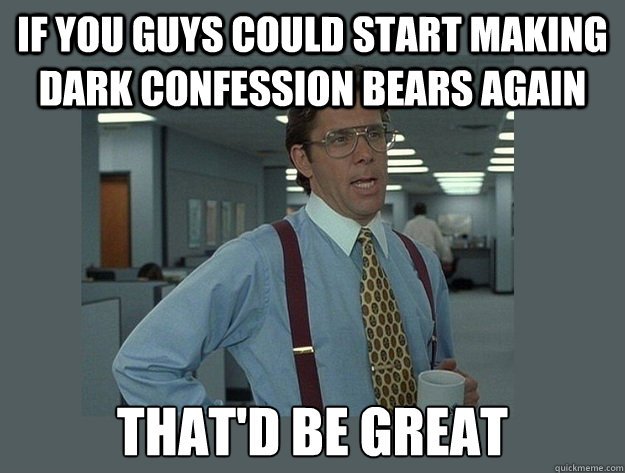 if you guys could start making dark confession bears again t - Office Space Lumbergh