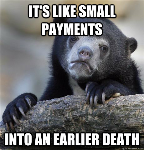 its like small payments into an earlier death - Confession Bear
