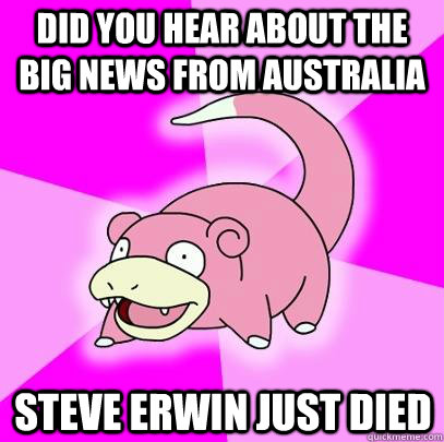 did you hear about the big news from australia steve erwin j - Slowpoke