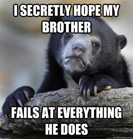 i secretly hope my brother fails at everything he does - Confession Bear