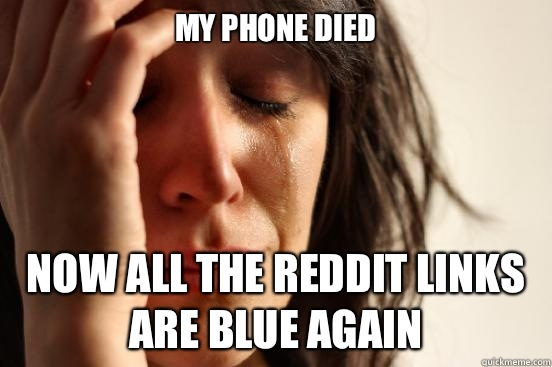 My phone died Now all the reddit links are blue again  - First World Problems