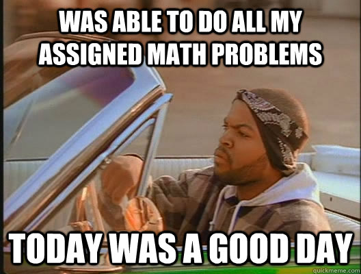 was able to do all my assigned math problems today was a goo - today was a good day