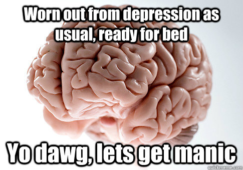 worn out from depression as usual ready for bed yo dawg le - Scumbag Brain