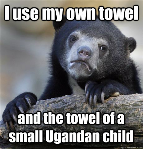 i use my own towel and the towel of a small ugandan child - Confession Bear