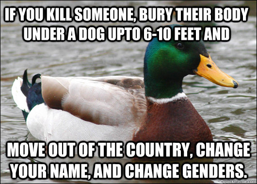 if you kill someone bury their body under a dog upto 610 f - Actual Advice Mallard