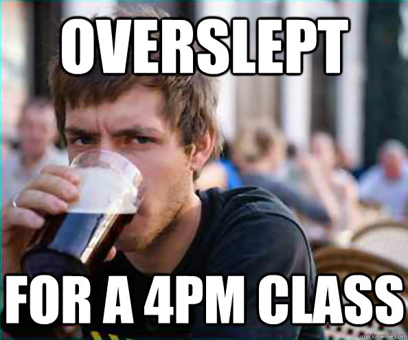 overslept for a 4pm class - Lazy College Senior