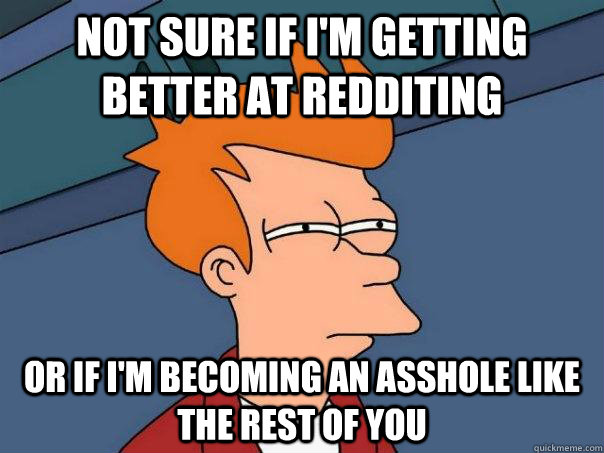 not sure if im getting better at redditing or if im becomi - Futurama Fry