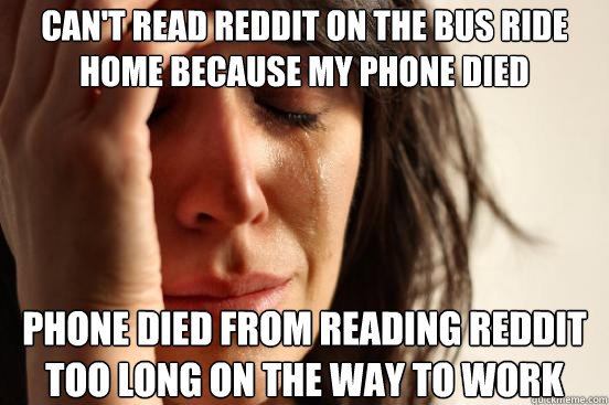 cant read reddit on the bus ride home because my phone died - First World Problems