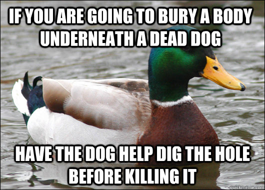 if you are going to bury a body underneath a dead dog have t - Actual Advice Mallard