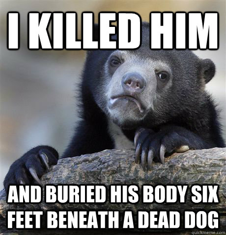 i killed him and buried his body six feet beneath a dead dog - Confession Bear