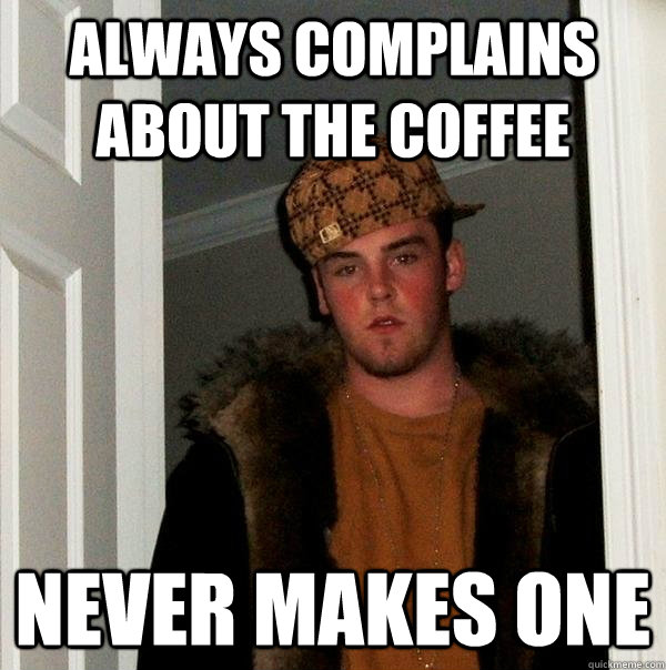 always complains about the coffee never makes one - Scumbag Steve
