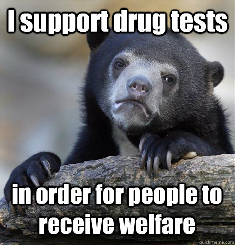 i support drug tests in order for people to receive welfare - Confession Bear