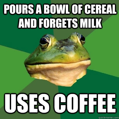 pours a bowl of cereal and forgets milk uses coffee - Foul Bachelor Frog