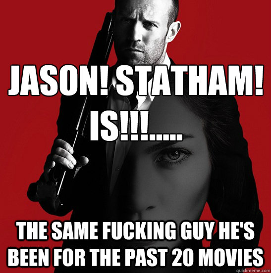 jason statham is the same fucking guy hes been f - Expendable Acotr